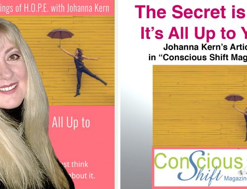 The Secret is Out: It's all up to you! – Johanna Kern's article in Conscious Shift Magazine