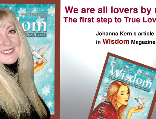 "WE ARE ALL LOVERS BY NATURE. THE FIRST STEP TO TRUE LOVE IS JOY: Johanna Kern's article in ""Wisdom"" Magazine"