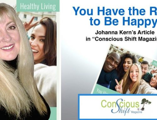 "You Have The Right To Be Happy! – article by Johanna Kern in March 2019 edition of ""Conscious Shift"" Magazine."